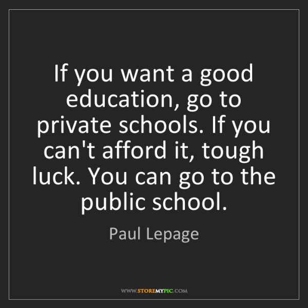 Paul Lepage: If you want a good education, go to private schools....