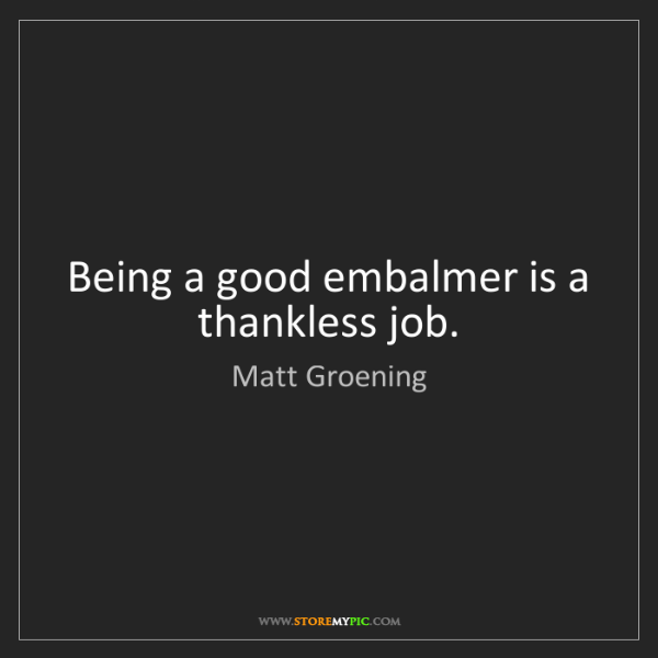 Matt Groening: Being a good embalmer is a thankless job.