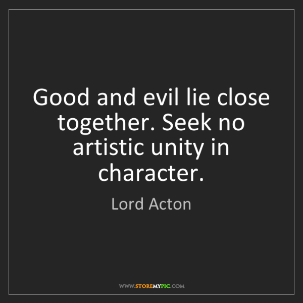 Lord Acton: Good and evil lie close together. Seek no artistic unity...