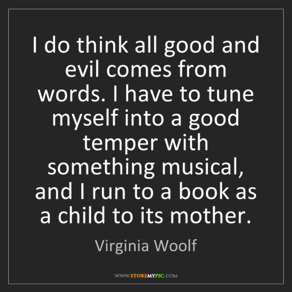 Virginia Woolf: I do think all good and evil comes from words. I have...