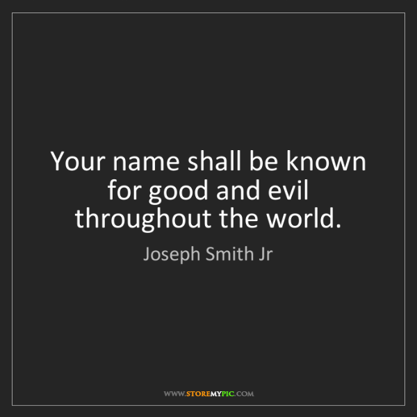 Joseph Smith Jr: Your name shall be known for good and evil throughout...