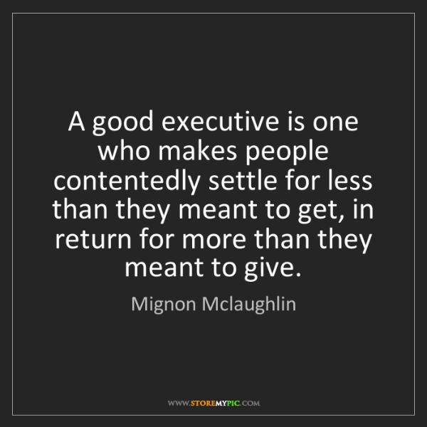 Mignon Mclaughlin: A good executive is one who makes people contentedly...
