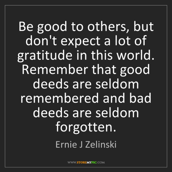 Ernie J Zelinski: Be good to others, but don't expect a lot of gratitude...