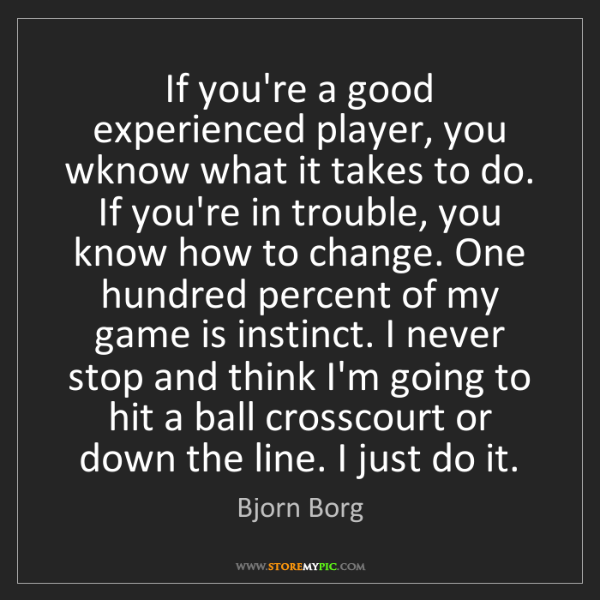 Bjorn Borg: If you're a good experienced player, you wknow what it...