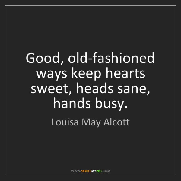 Louisa May Alcott: Good, old-fashioned ways keep hearts sweet, heads sane,...