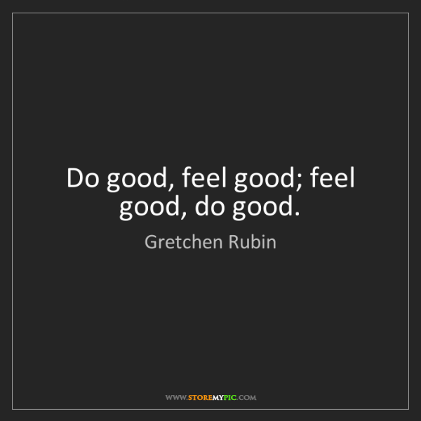 Gretchen Rubin: Do good, feel good; feel good, do good.