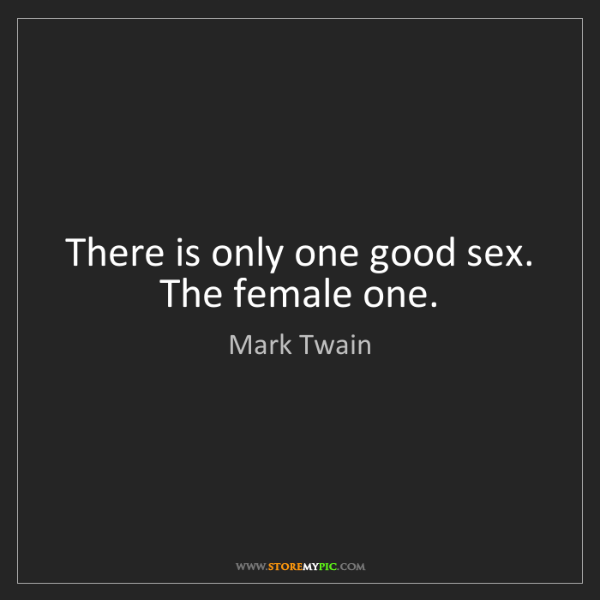 Mark Twain: There is only one good sex. The female one.