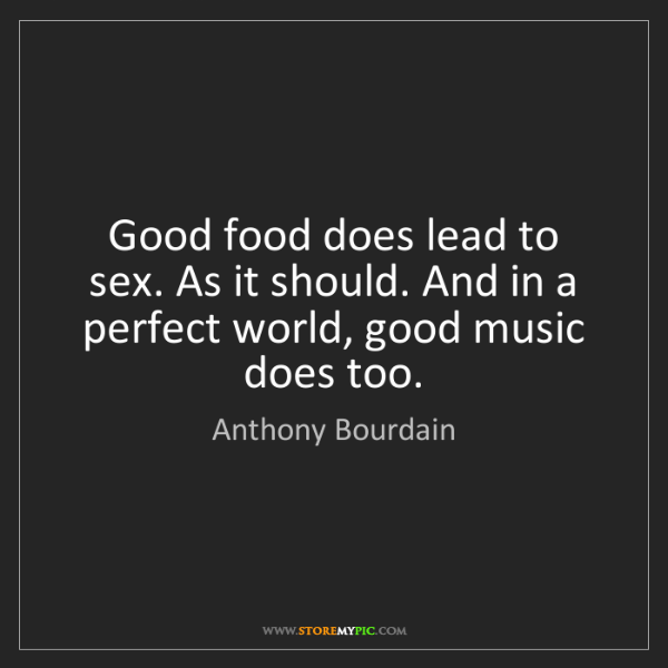 Anthony Bourdain: Good food does lead to sex. As it should. And in a perfect...