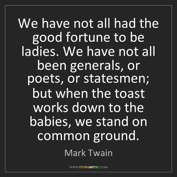 Mark Twain: We have not all had the good fortune to be ladies. We...