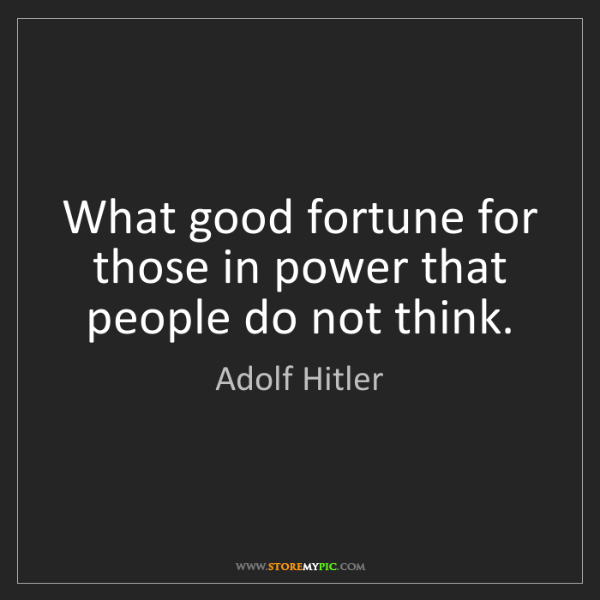 Adolf Hitler: What good fortune for those in power that people do not...