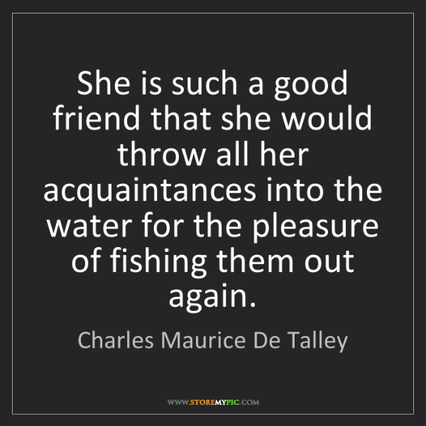 Charles Maurice De Talley: She is such a good friend that she would throw all her...