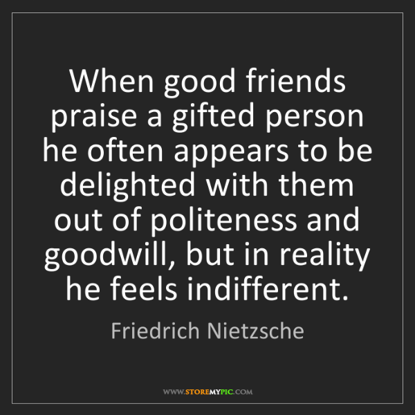 Friedrich Nietzsche: When good friends praise a gifted person he often appears...
