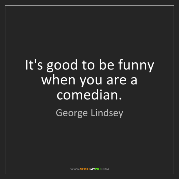 George Lindsey: It's good to be funny when you are a comedian.