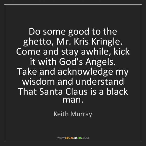 Keith Murray: Do some good to the ghetto, Mr. Kris Kringle.  Come and...