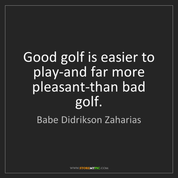 Babe Didrikson Zaharias: Good golf is easier to play-and far more pleasant-than...