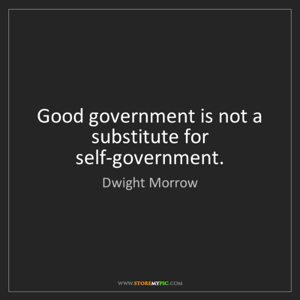 Dwight Morrow: Good government is not a substitute for self-government.