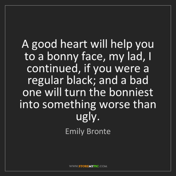Emily Bronte: A good heart will help you to a bonny face, my lad, I...