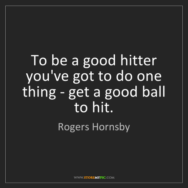 Rogers Hornsby: To be a good hitter you've got to do one thing - get...
