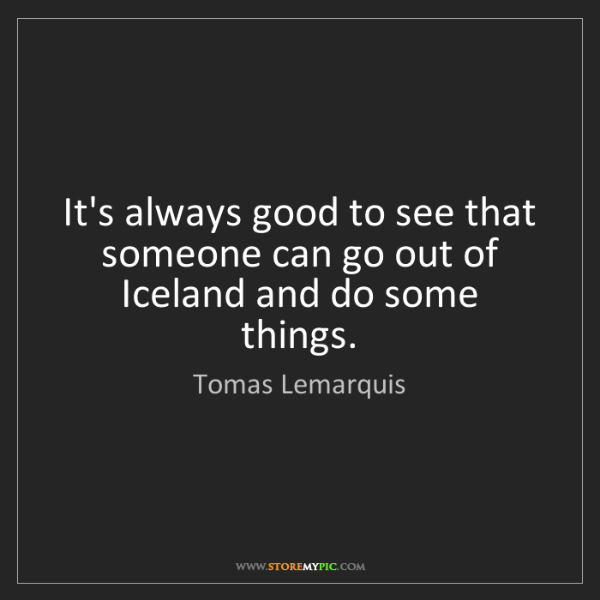 Tomas Lemarquis: It's always good to see that someone can go out of Iceland...