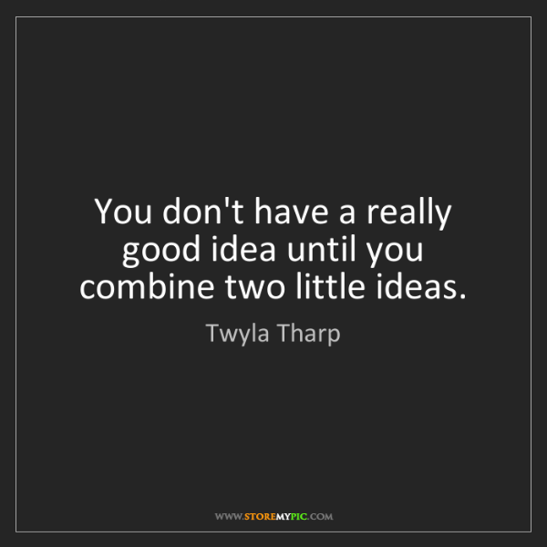 Twyla Tharp: You don't have a really good idea until you combine two...