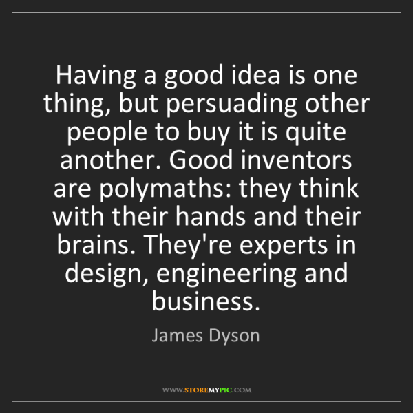 James Dyson: Having a good idea is one thing, but persuading other...