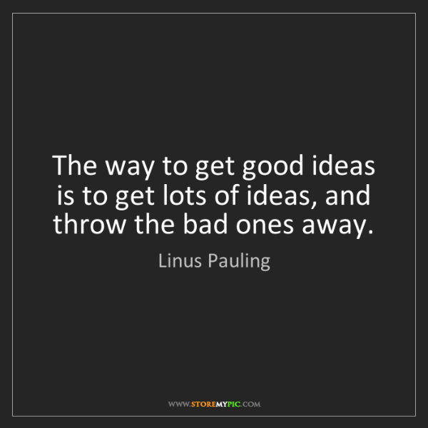 Linus Pauling: The way to get good ideas is to get lots of ideas, and...