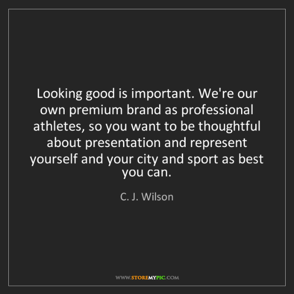 C. J. Wilson: Looking good is important. We're our own premium brand...