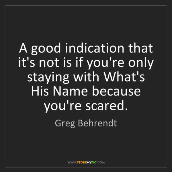 Greg Behrendt: A good indication that it's not is if you're only staying...