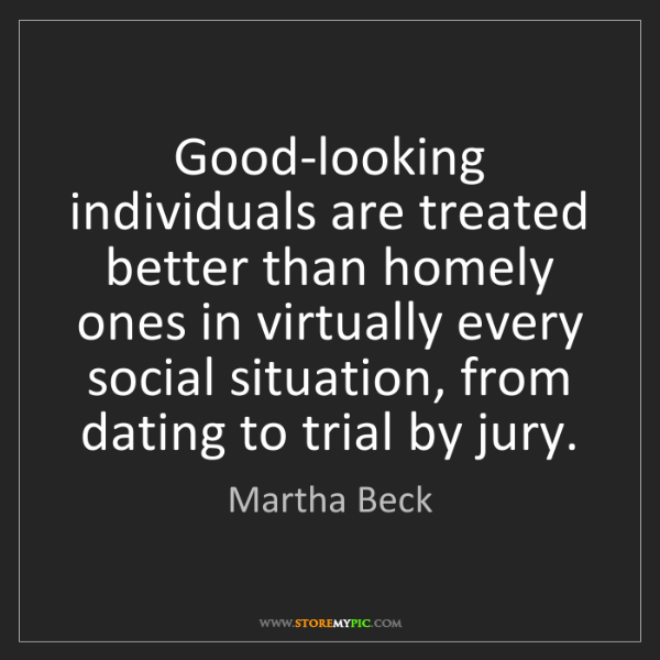 Martha Beck: Good-looking individuals are treated better than homely...