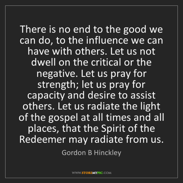 Gordon B Hinckley: There is no end to the good we can do, to the influence...