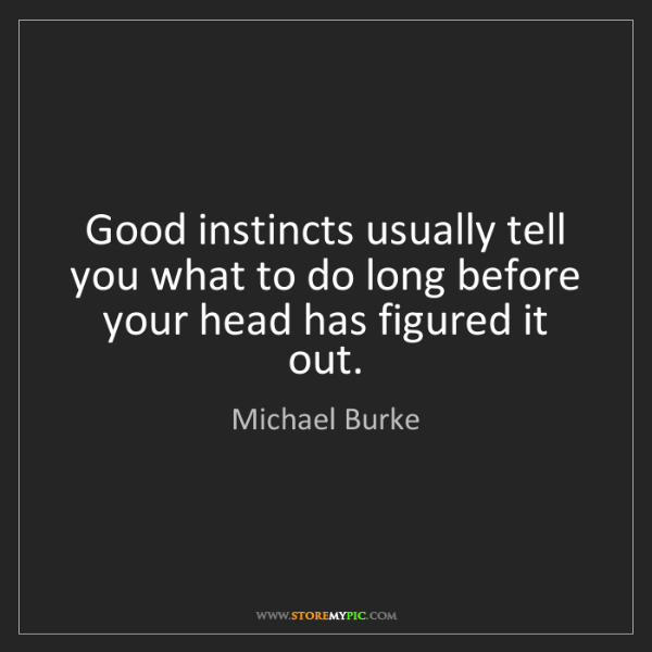 Michael Burke: Good instincts usually tell you what to do long before...