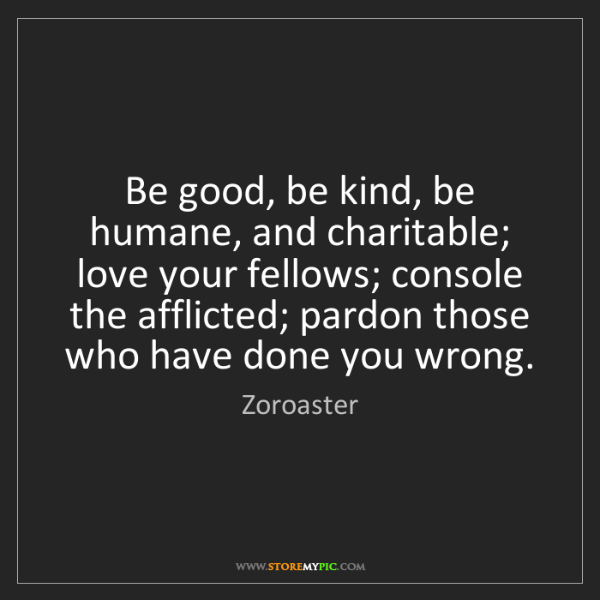 Zoroaster: Be good, be kind, be humane, and charitable; love your...
