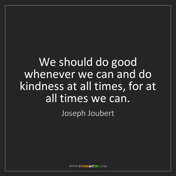 Joseph Joubert: We should do good whenever we can and do kindness at...