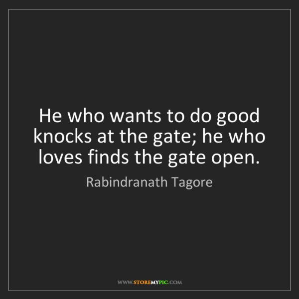 Rabindranath Tagore: He who wants to do good knocks at the gate; he who loves...