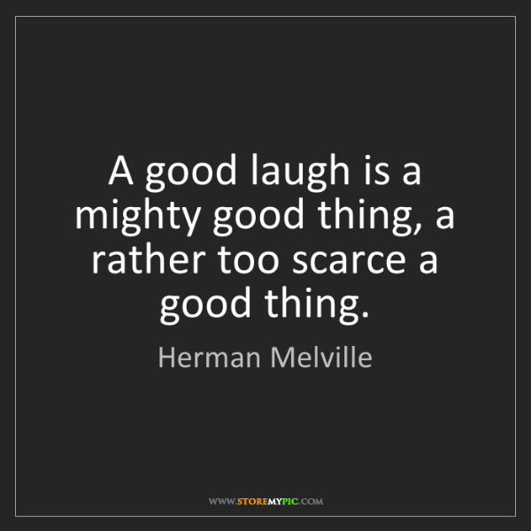 Herman Melville: A good laugh is a mighty good thing, a rather too scarce...