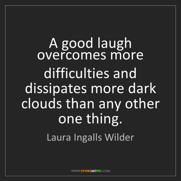Laura Ingalls Wilder: A good laugh overcomes more difficulties and dissipates...