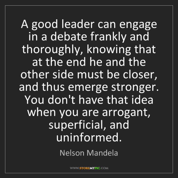 Nelson Mandela: A good leader can engage in a debate frankly and thoroughly,...