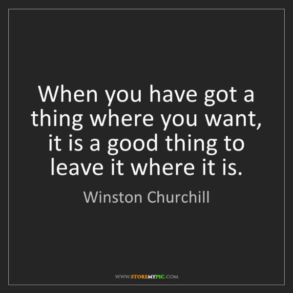 Winston Churchill: When you have got a thing where you want, it is a good...