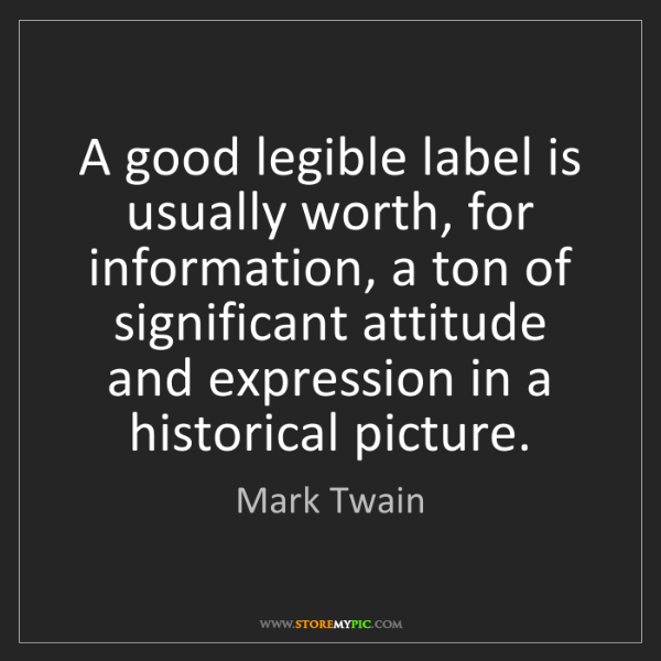 Mark Twain: A good legible label is usually worth, for information,...