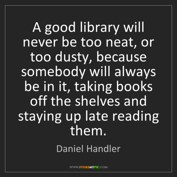 Daniel Handler: A good library will never be too neat, or too dusty,...