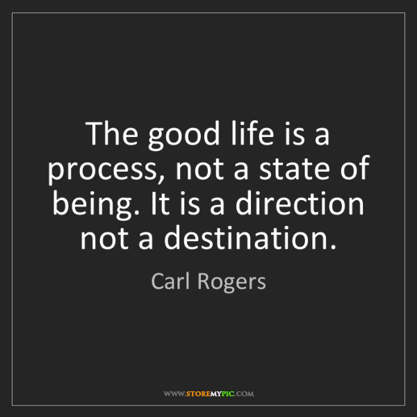 Carl Rogers: The good life is a process, not a state of being. It...