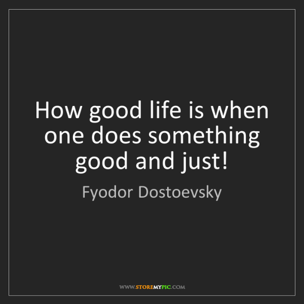 Fyodor Dostoevsky: How good life is when one does something good and just!