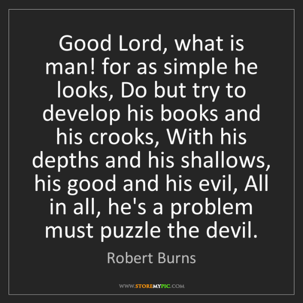 Robert Burns: Good Lord, what is man! for as simple he looks, Do but...