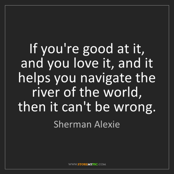 Sherman Alexie: If you're good at it, and you love it, and it helps you...