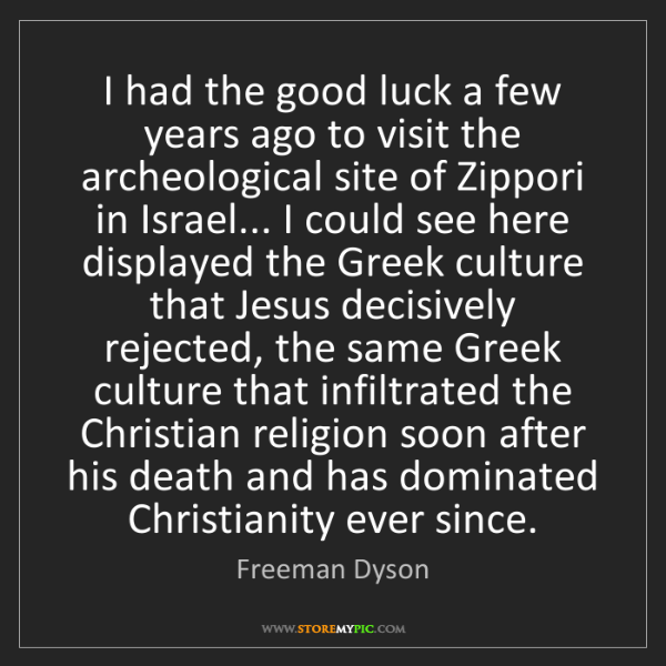 Freeman Dyson: I had the good luck a few years ago to visit the archeological...