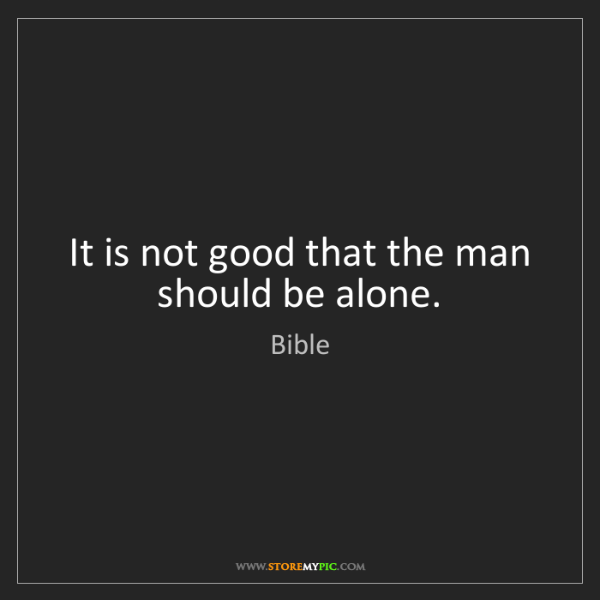 Bible: It is not good that the man should be alone.