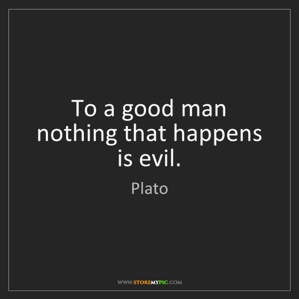 Plato: To a good man nothing that happens is evil.