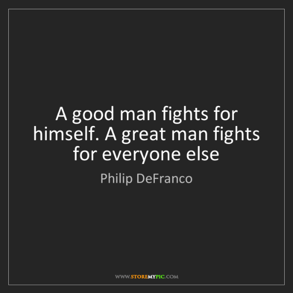 Philip DeFranco: A good man fights for himself. A great man fights for...