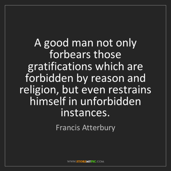 Francis Atterbury: A good man not only forbears those gratifications which...