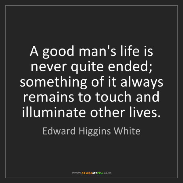 Edward Higgins White: A good man's life is never quite ended; something of...